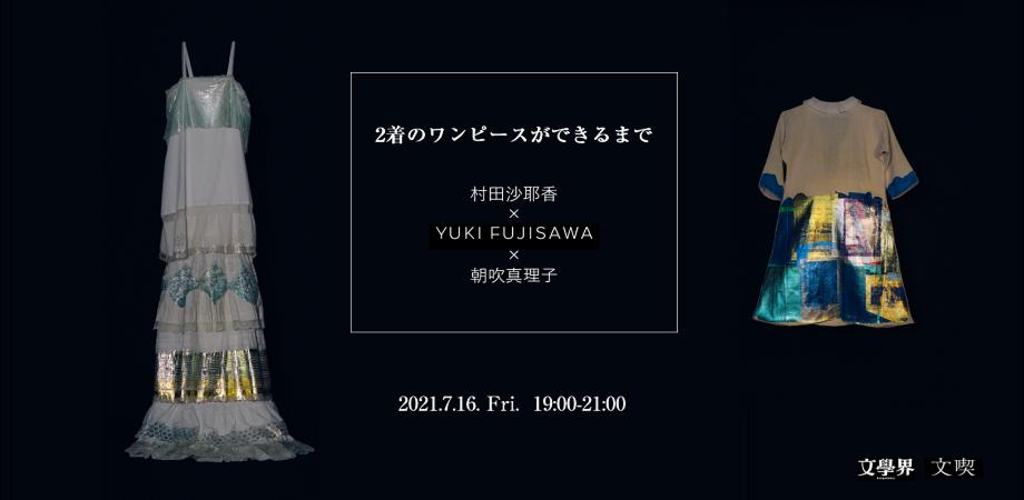 【7/16】2着のワンピースができるまで ー 藤澤ゆき × 朝吹真理子・村田沙耶香トークイベント